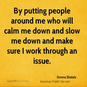 Donna Shalala - By putting people around me who will calm me down and slow me down and make sure I work through an issue.