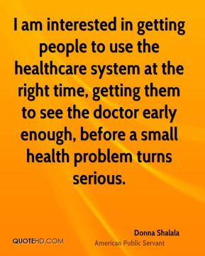 I am interested in getting people to use the healthcare system at the right time, getting them to see the doctor early enough, before a small health problem turns serious.