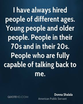 Donna Shalala - I have always hired people of different ages. Young people and older people. People in their 70s and in their 20s. People who are fully capable of talking back to me.