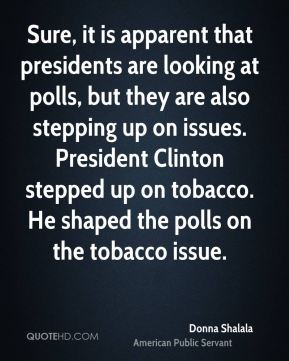 Donna Shalala - Sure, it is apparent that presidents are looking at polls, but they are also stepping up on issues. President Clinton stepped up on tobacco. He shaped the polls on the tobacco issue.