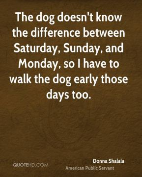 The dog doesn't know the difference between Saturday, Sunday, and Monday, so I have to walk the dog early those days too.