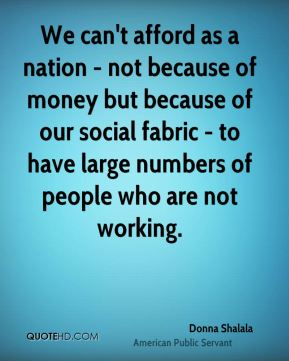 We can't afford as a nation - not because of money but because of our social fabric - to have large numbers of people who are not working.
