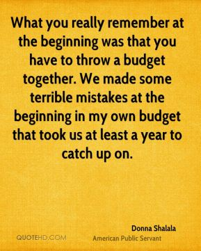 Donna Shalala - What you really remember at the beginning was that you have to throw a budget together. We made some terrible mistakes at the beginning in my own budget that took us at least a year to catch up on.