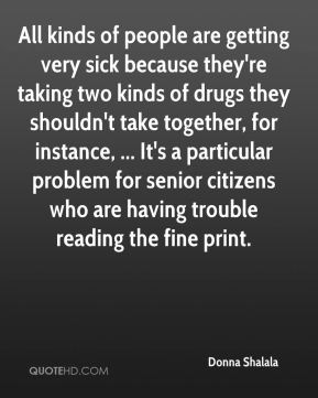 Donna Shalala - All kinds of people are getting very sick because they're taking two kinds of drugs they shouldn't take together, for instance, ... It's a particular problem for senior citizens who are having trouble reading the fine print.