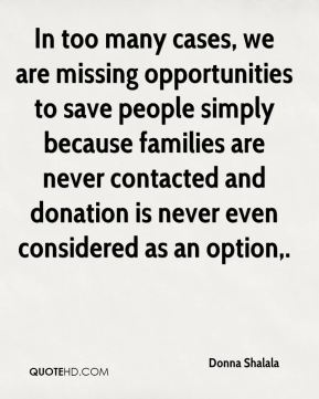 Donna Shalala - In too many cases, we are missing opportunities to save people simply because families are never contacted and donation is never even considered as an option.