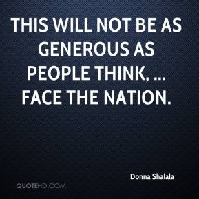 Donna Shalala - This will not be as generous as people think, ... Face the Nation.