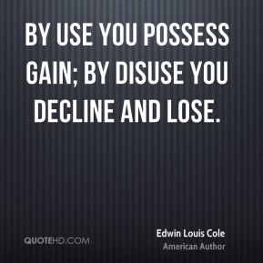 Edwin Louis Cole - By use you possess gain; by disuse you decline and lose.
