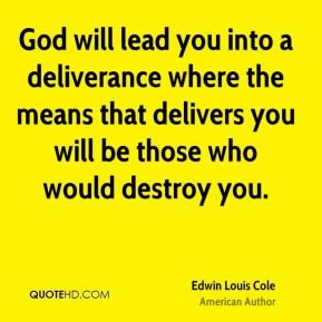 Edwin Louis Cole - God will lead you into a deliverance where the means that delivers you will be those who would destroy you.