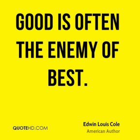 Edwin Louis Cole - Good is often the enemy of best.