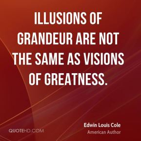 Edwin Louis Cole - Illusions of grandeur are not the same as visions of greatness.