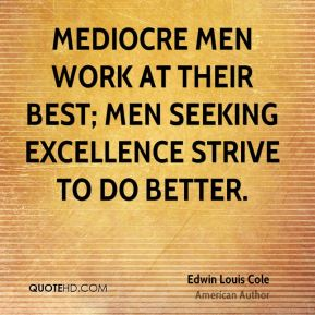 Edwin Louis Cole - Mediocre men work at their best; men seeking excellence strive to do better.