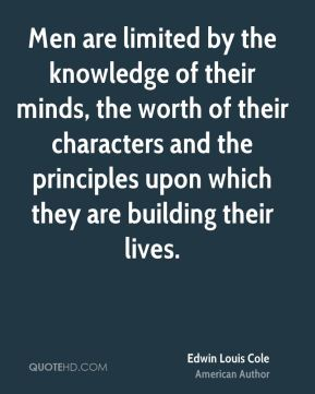 Edwin Louis Cole - Men are limited by the knowledge of their minds, the worth of their characters and the principles upon which they are building their lives.
