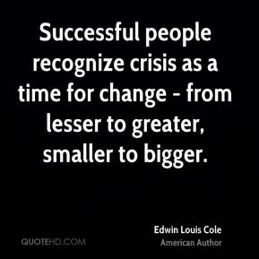 Edwin Louis Cole - Successful people recognize crisis as a time for change - from lesser to greater, smaller to bigger.