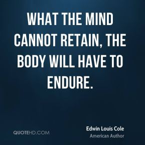 What the mind cannot retain, the body will have to endure.