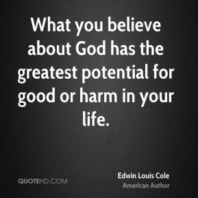 What you believe about God has the greatest potential for good or harm in your life.