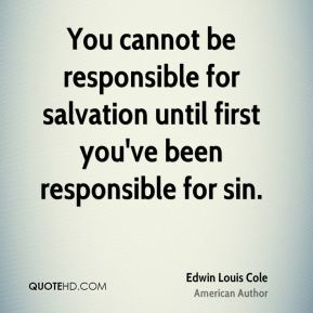 You cannot be responsible for salvation until first you've been responsible for sin.