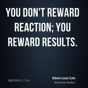 You don't reward reaction; you reward results.