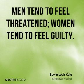 Edwin Louis Cole - Men tend to feel threatened; women tend to feel guilty.