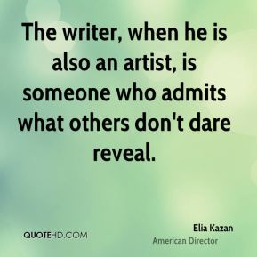 The writer, when he is also an artist, is someone who admits what others don't dare reveal.