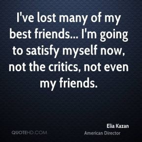 I've lost many of my best friends... I'm going to satisfy myself now, not the critics, not even my friends.