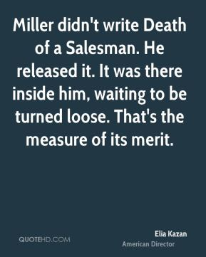 Elia Kazan - Miller didn't write Death of a Salesman. He released it. It was there inside him, waiting to be turned loose. That's the measure of its merit.