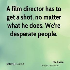 A film director has to get a shot, no matter what he does. We're desperate people.