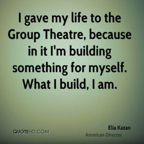 I gave my life to the Group Theatre, because in it I'm building something for myself. What I build, I am.