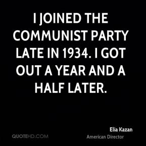 Elia Kazan - I joined the Communist Party late in 1934. I got out a year and a half later.