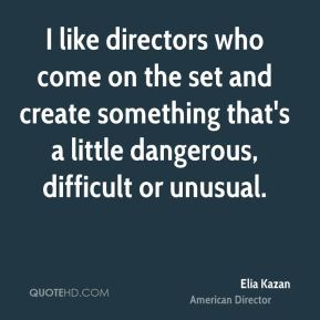 Elia Kazan - I like directors who come on the set and create something that's a little dangerous, difficult or unusual.