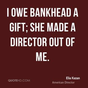 I owe Bankhead a gift; she made a director out of me.