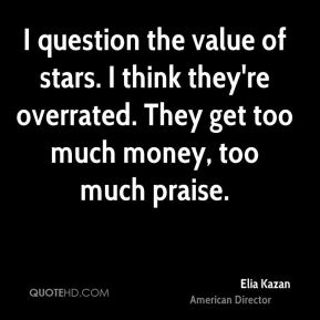 I question the value of stars. I think they're overrated. They get too much money, too much praise.