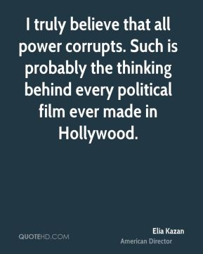 I truly believe that all power corrupts. Such is probably the thinking behind every political film ever made in Hollywood.