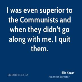 Elia Kazan - I was even superior to the Communists and when they didn't go along with me, I quit them.