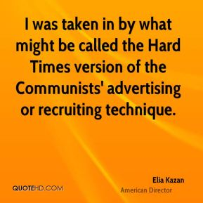 Elia Kazan - I was taken in by what might be called the Hard Times version of the Communists' advertising or recruiting technique.