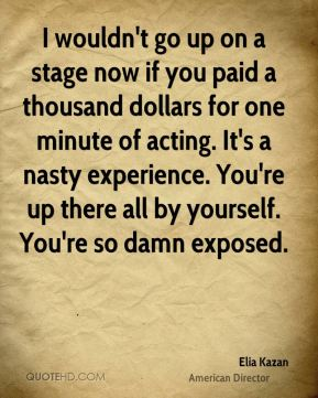 Elia Kazan - I wouldn't go up on a stage now if you paid a thousand dollars for one minute of acting. It's a nasty experience. You're up there all by yourself. You're so damn exposed.