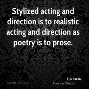 Elia Kazan - Stylized acting and direction is to realistic acting and direction as poetry is to prose.