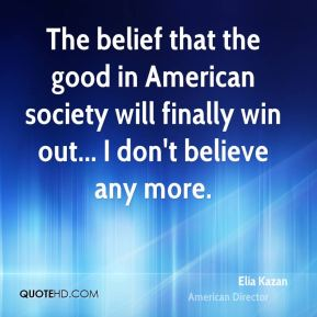 The belief that the good in American society will finally win out... I don't believe any more.