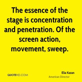 Elia Kazan - The essence of the stage is concentration and penetration. Of the screen action, movement, sweep.