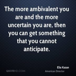 The more ambivalent you are and the more uncertain you are, then you can get something that you cannot anticipate.