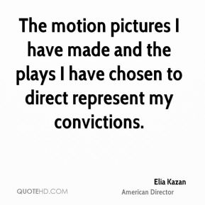 The motion pictures I have made and the plays I have chosen to direct represent my convictions.