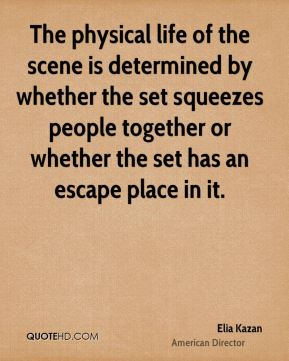 The physical life of the scene is determined by whether the set squeezes people together or whether the set has an escape place in it.