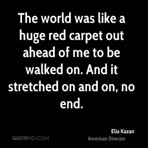 The world was like a huge red carpet out ahead of me to be walked on. And it stretched on and on, no end.