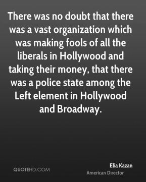 There was no doubt that there was a vast organization which was making fools of all the liberals in Hollywood and taking their money, that there was a police state among the Left element in Hollywood and Broadway.