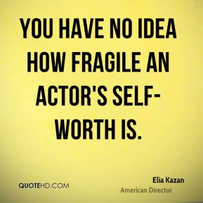 You have no idea how fragile an actor's self-worth is.