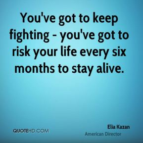 You've got to keep fighting - you've got to risk your life every six months to stay alive.
