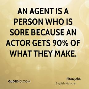 Elton John - An agent is a person who is sore because an actor gets 90% of what they make.