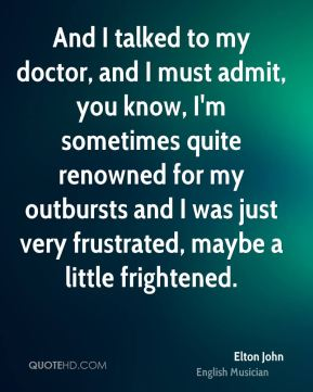 Elton John - And I talked to my doctor, and I must admit, you know, I'm sometimes quite renowned for my outbursts and I was just very frustrated, maybe a little frightened.