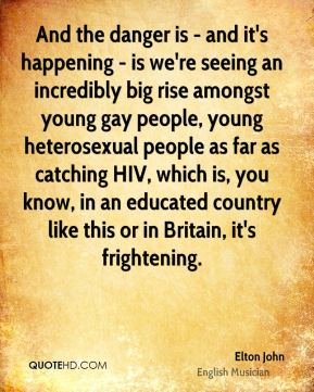 Elton John - And the danger is - and it's happening - is we're seeing an incredibly big rise amongst young gay people, young heterosexual people as far as catching HIV, which is, you know, in an educated country like this or in Britain, it's frightening.