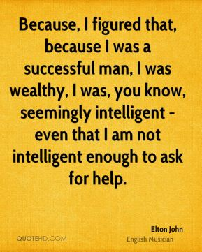 Elton John - Because, I figured that, because I was a successful man, I was wealthy, I was, you know, seemingly intelligent - even that I am not intelligent enough to ask for help.