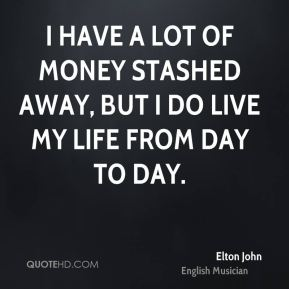 I have a lot of money stashed away, but I do live my life from day to day.